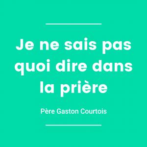 Père Gaston Courtois - Je ne sais pas quoi dire dans la prière