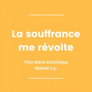 La souffrance me révolte - Père Marie-Dominique Molinié o.p.