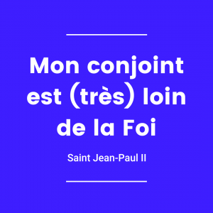 Mon conjoint est (très) loin de la foi - Saint Jean-Paul II