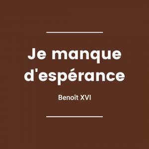 Je manque d'espérance - Benoît XVI