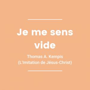Je me sens vide - Thomas A. Kempis (L'Imitation de Jésus-Christ)
