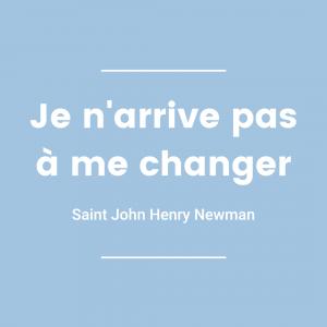 Je n'arrive pas à me changer - Saint John Henry Newman