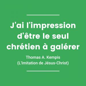 J'ai l'impression d'être le seul chrétien à galérer - Thomas A. Kempis (L'Imitation de Jésus-Christ)
